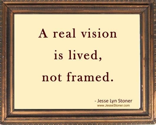 Test Your Vision A real vision is lived not framed. - Jesse Lyn Stoner